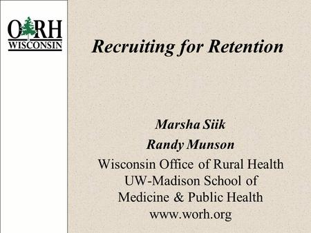 Recruiting for Retention Marsha Siik Randy Munson Wisconsin Office of Rural Health UW-Madison School of Medicine & Public Health www.worh.org.