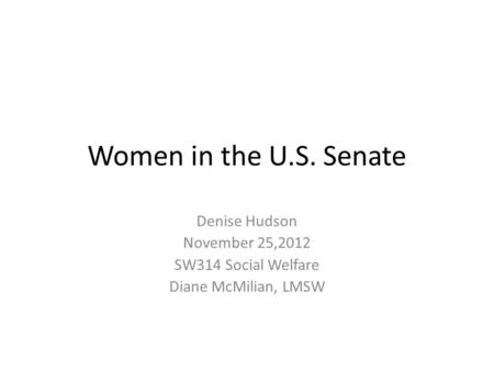 Women in the U.S. Senate Denise Hudson November 25,2012 SW314 Social Welfare Diane McMilian, LMSW.