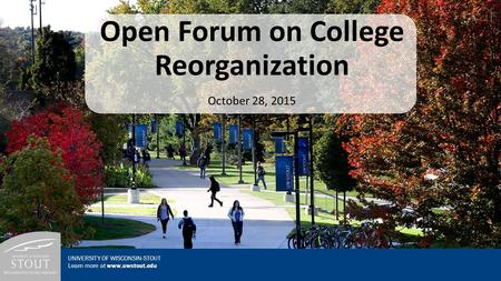 Open Forum on College Reorganization October 28, 2015 UNIVERSITY OF WISCONSIN-STOUT Learn more at www.uwstout.edu.