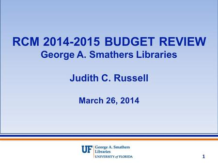 RCM 2014-2015 BUDGET REVIEW George A. Smathers Libraries Judith C. Russell March 26, 2014 1.