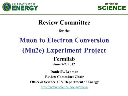 OFFICE OF SCIENCE Review Committee for the Muon to Electron Conversion (Mu2e) Experiment Project Fermilab June 5-7, 2012 Daniel R. Lehman Review Committee.