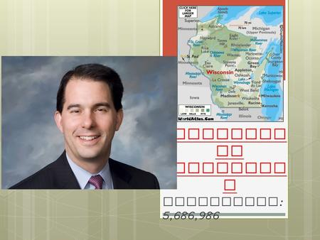Scott Walker Governor of Wisconsi n Population : 5,686,986.