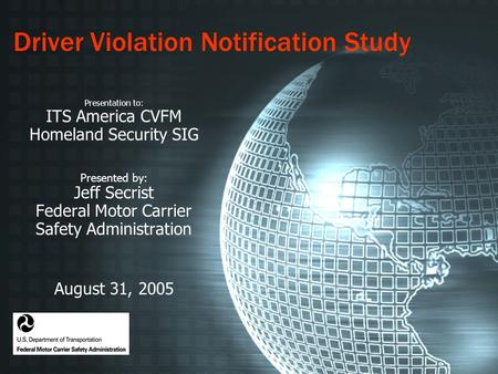 Driver Violation Notification Study Presentation to: ITS America CVFM Homeland Security SIG Presented by: Jeff Secrist Federal Motor Carrier Safety Administration.
