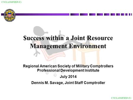 UNCLASSIFIED (U) $uccess within a Joint Resource Management Environment Regional American Society of Military Comptrollers Professional Development Institute.