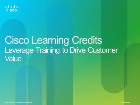 Cisco Confidential © 2013 Cisco and/or its affiliates. All rights reserved. 1 Cisco Learning Credits Leverage Training to Drive Customer Value.