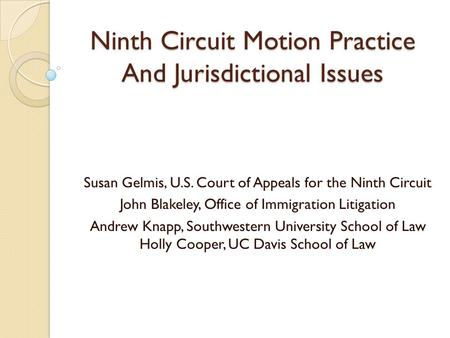 Ninth Circuit Motion Practice And Jurisdictional Issues Susan Gelmis, U.S. Court of Appeals for the Ninth Circuit John Blakeley, Office of Immigration.