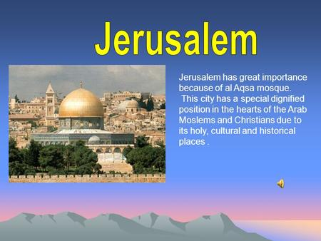 Jerusalem has great importance because of al Aqsa mosque. This city has a special dignified position in the hearts of the Arab Moslems and Christians due.