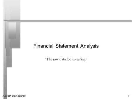 "Aswath Damodaran1 Financial Statement Analysis ""The raw data for investing"""