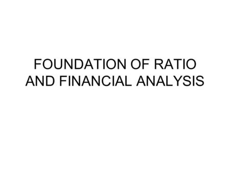 FOUNDATION OF RATIO AND FINANCIAL ANALYSIS. PURPOSE & USE OF RATIO ANALYSIS Primary advantage of ratio: –They can be used to compare the risk and return.