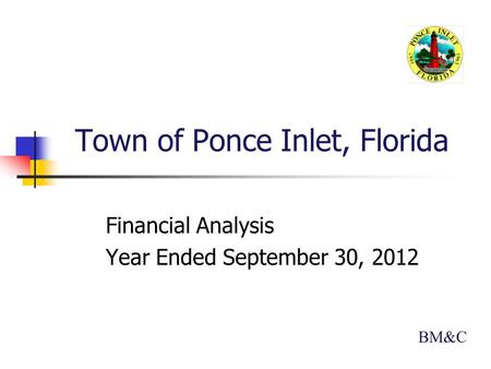 Town of Ponce Inlet, Florida Financial Analysis Year Ended September 30, 2012 BM&C.