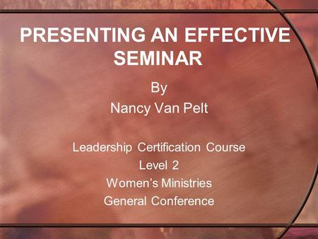 PRESENTING AN EFFECTIVE SEMINAR By Nancy Van Pelt Leadership Certification Course Level 2 Women's Ministries General Conference.