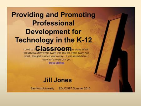 Providing and Promoting Professional Development for Technology in the K-12 Classroom Samford UniversityEDUC 597Summer 2010 Jill Jones I used to think.