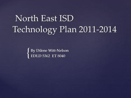 { North East ISD Technology Plan 2011-2014 North East ISD Technology Plan 2011-2014 By Dilene Witt-Nelson EDLD 5362 ET 8040.