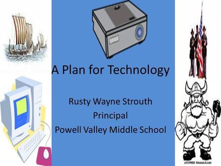 A Plan for Technology Rusty Wayne Strouth Principal Powell Valley Middle School.