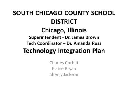 SOUTH CHICAGO COUNTY SCHOOL DISTRICT Chicago, Illinois Superintendent - Dr. James Brown Tech Coordinator – Dr. Amanda Ross Technology Integration Plan.