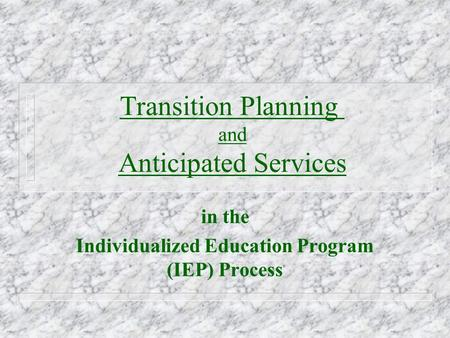 Transition Planning and Anticipated Services in the Individualized Education Program (IEP) Process.