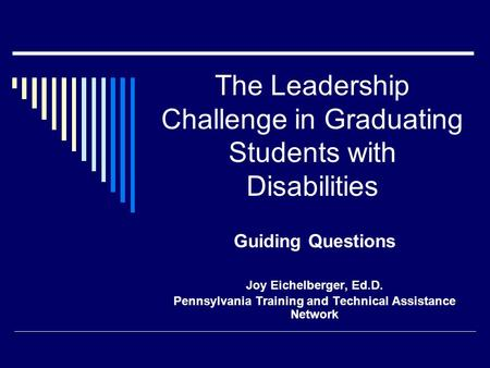 The Leadership Challenge in Graduating Students with Disabilities Guiding Questions Joy Eichelberger, Ed.D. Pennsylvania Training and Technical Assistance.