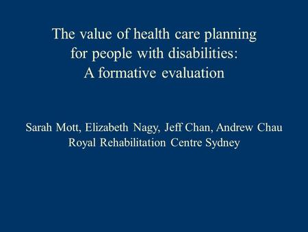 The value of health care planning for people with disabilities: A formative evaluation Sarah Mott, Elizabeth Nagy, Jeff Chan, Andrew Chau Royal Rehabilitation.