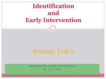 PROFESSOR KERI MCCORVEY M. CCC-SLP PROFESSOR KERI MCCORVEY M. CCC-SLP Seminar Unit 3 Identification and Early Intervention.