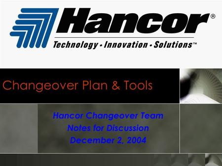Changeover Plan & Tools Hancor Changeover Team Notes for Discussion December 2, 2004.