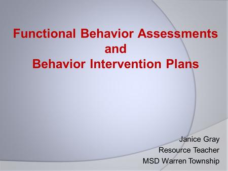Janice Gray Resource Teacher MSD Warren Township Functional Behavior Assessments and Behavior Intervention Plans.