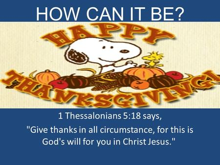 HOW CAN IT BE? 1 Thessalonians 5:18 says, Give thanks in all circumstance, for this is God's will for you in Christ Jesus.