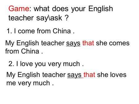 Game: what does your English teacher say\ask ? 1. I come from China. My English teacher says that she comes from China. 2. I love you very much. My English.