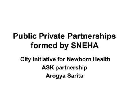 Public Private Partnerships formed by SNEHA City Initiative for Newborn Health ASK partnership Arogya Sarita.