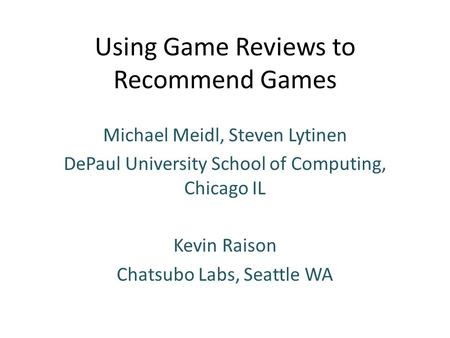 Using Game Reviews to Recommend Games Michael Meidl, Steven Lytinen DePaul University School of Computing, Chicago IL Kevin Raison Chatsubo Labs, Seattle.