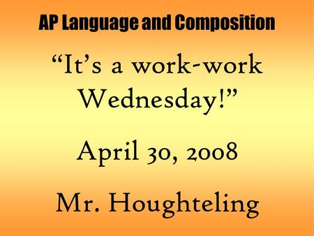 "AP Language and Composition ""It's a work-work Wednesday!"" April 30, 2008 Mr. Houghteling."