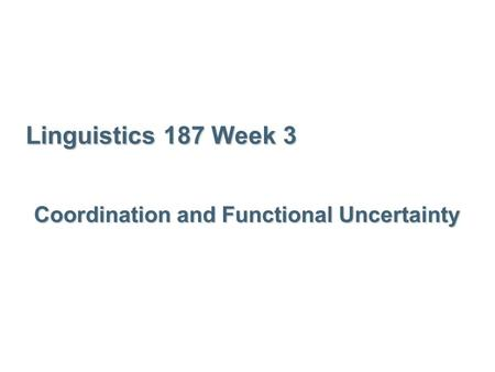 Linguistics 187 Week 3 Coordination and Functional Uncertainty.
