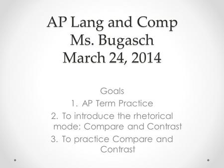 AP Lang and Comp Ms. Bugasch March 24, 2014 Goals 1.AP Term Practice 2.To introduce the rhetorical mode: Compare and Contrast 3.To practice Compare and.