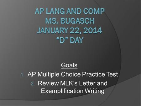 Goals 1. AP Multiple Choice Practice Test 2. Review MLK's Letter and Exemplification Writing.