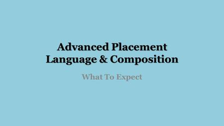 Advanced Placement Language & Composition What To Expect.