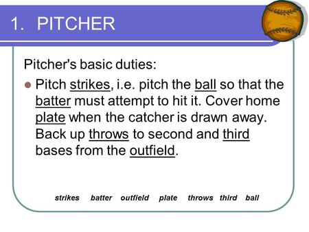 1.PITCHER Pitcher's basic duties: Pitch strikes, i.e. pitch the ball so that the batter must attempt to hit it. Cover home plate when the catcher is drawn.