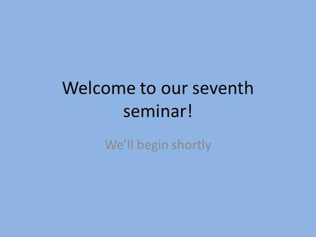 Welcome to our seventh seminar! We'll begin shortly.