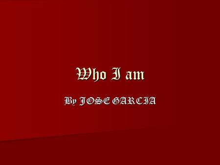 Who I am By JOSE GARCIA. Pets Dogs cause they can play fetch cats suck cause they cant do anything all they can do is play with is balls of yarn.