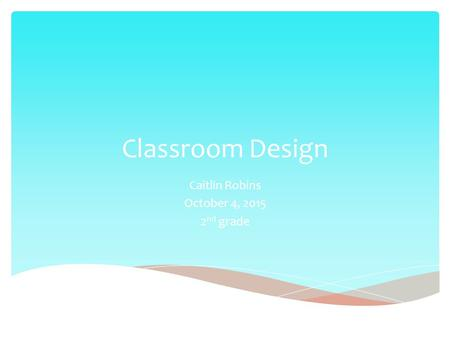 Classroom Design Caitlin Robins October 4, 2015 2 nd grade.