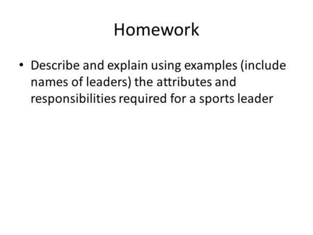 Homework Describe and explain using examples (include names of leaders) the attributes and responsibilities required for a sports leader.