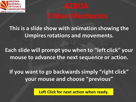"AZBOA 3 Man Mechanics This is a slide show with animation showing the Umpires rotations and movements. Each slide will prompt you when to ""left click"""