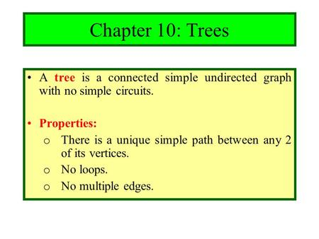 Chapter 10: Trees A tree is a connected simple undirected graph with no simple circuits. Properties: There is a unique simple path between any 2 of its.