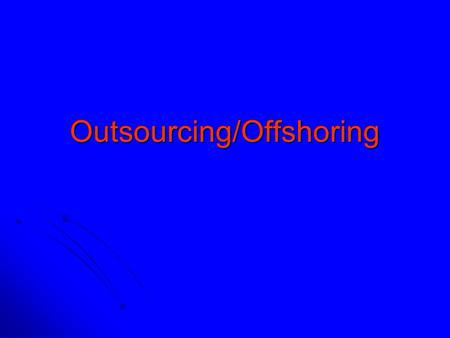 Outsourcing/Offshoring. Outsourcing Act of transferring some recurring internal activities to outside providers, set in a contract Reasons / Benefits: