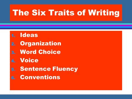 The Six Traits of Writing 1. Ideas 2. Organization 3. Word Choice 4. Voice 5. Sentence Fluency 6. Conventions.