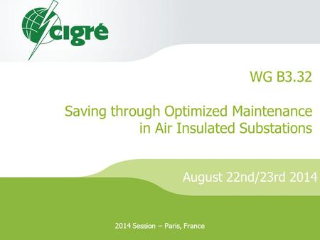 August 22nd/23rd 2014 WG B3.32 Saving through Optimized Maintenance in Air Insulated Substations 2014 Session – Paris, France.