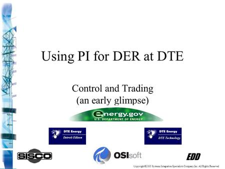 Using PI for DER at DTE Control and Trading (an early glimpse) EDD Copyright©2003 Systems Integration Specialists Company,Inc. All Rights Reserved.