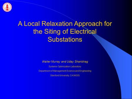 A Local Relaxation Approach for the Siting of Electrical Substations Walter Murray and Uday Shanbhag Systems Optimization Laboratory Department of Management.
