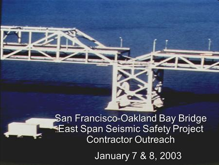 San Francisco-Oakland Bay Bridge East Span Seismic Safety Project Contractor Outreach January 7 & 8, 2003.