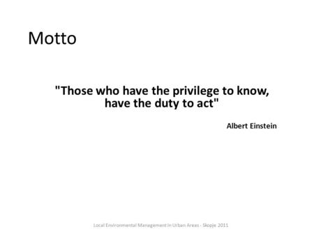 Motto Those who have the privilege to know, have the duty to act Albert Einstein Local Environmental Management in Urban Areas - Skopje 2011.