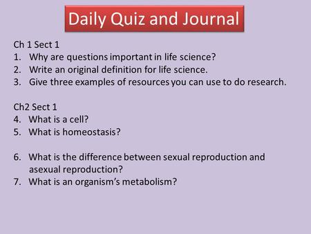 Daily Quiz and Journal Ch 1 Sect 1 1.Why are questions important in life science? 2.Write an original definition for life science. 3.Give three examples.