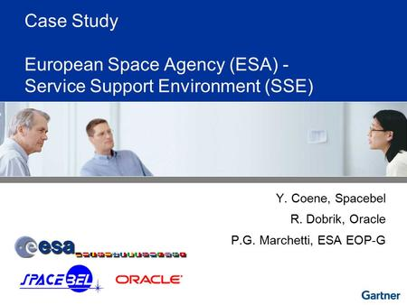 Case Study European Space Agency (ESA) - Service Support Environment (SSE) Y. Coene, Spacebel R. Dobrik, Oracle P.G. Marchetti, ESA EOP-G.